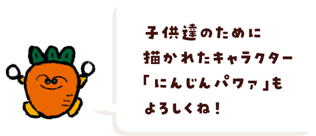 子供達のために描かれたキャラクター「にんじんパワァ」もよろしくね!