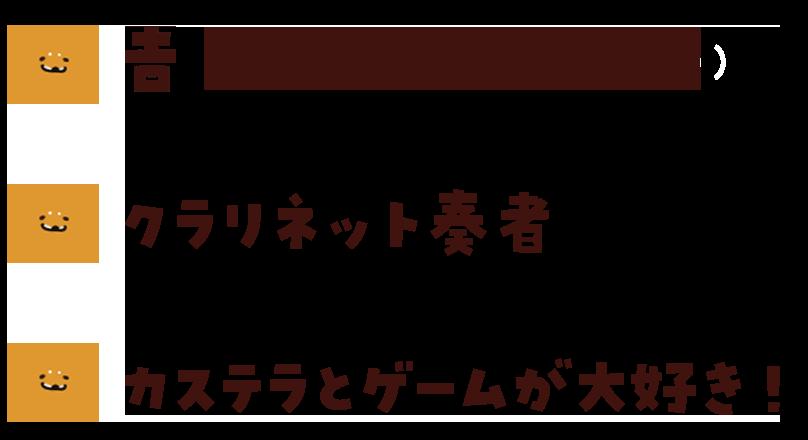 名前:吉田悠人 誕生日:10月14日 職業:クラリネット奏者 好物:プリントカステラ